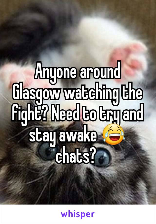 Anyone around Glasgow watching the fight? Need to try and stay awake 😂 chats?