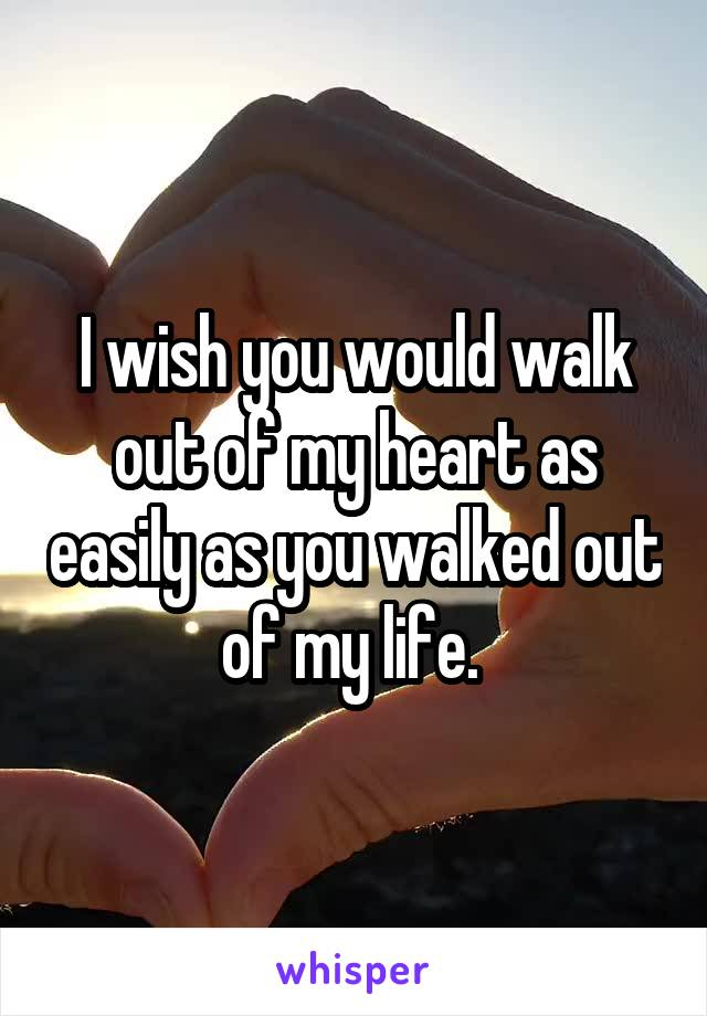 I wish you would walk out of my heart as easily as you walked out of my life.