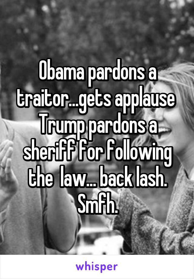Obama pardons a traitor...gets applause  Trump pardons a sheriff for following the  law... back lash. Smfh.