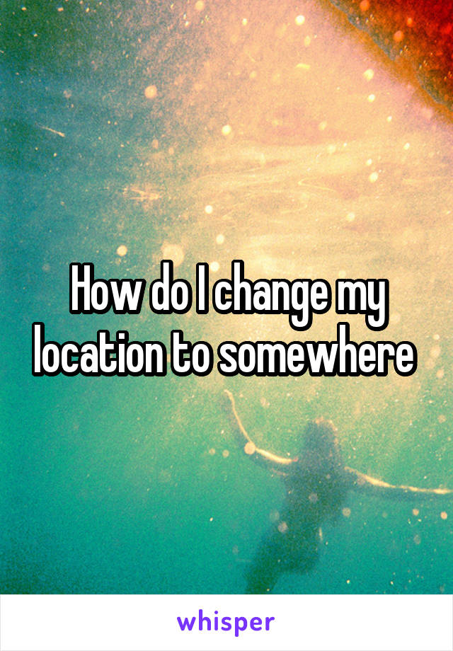 How do I change my location to somewhere
