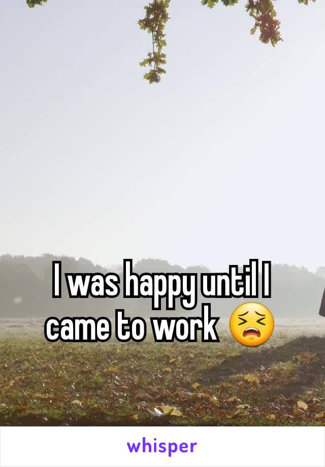 I was happy until I came to work 😣
