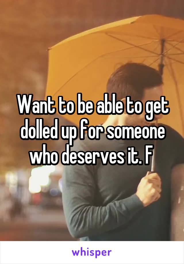 Want to be able to get dolled up for someone who deserves it. F