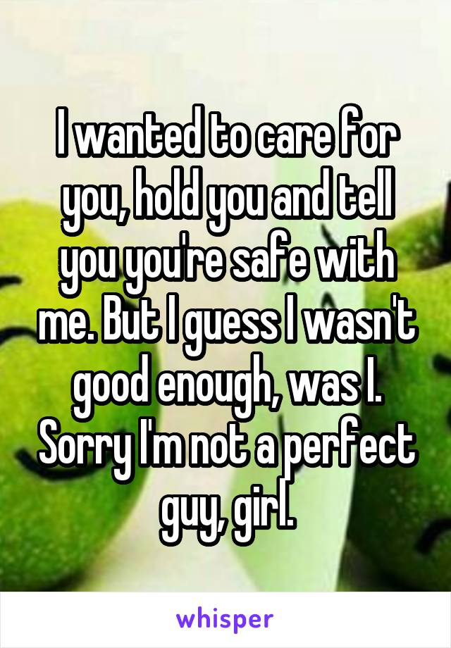 I wanted to care for you, hold you and tell you you're safe with me. But I guess I wasn't good enough, was I. Sorry I'm not a perfect guy, girl.