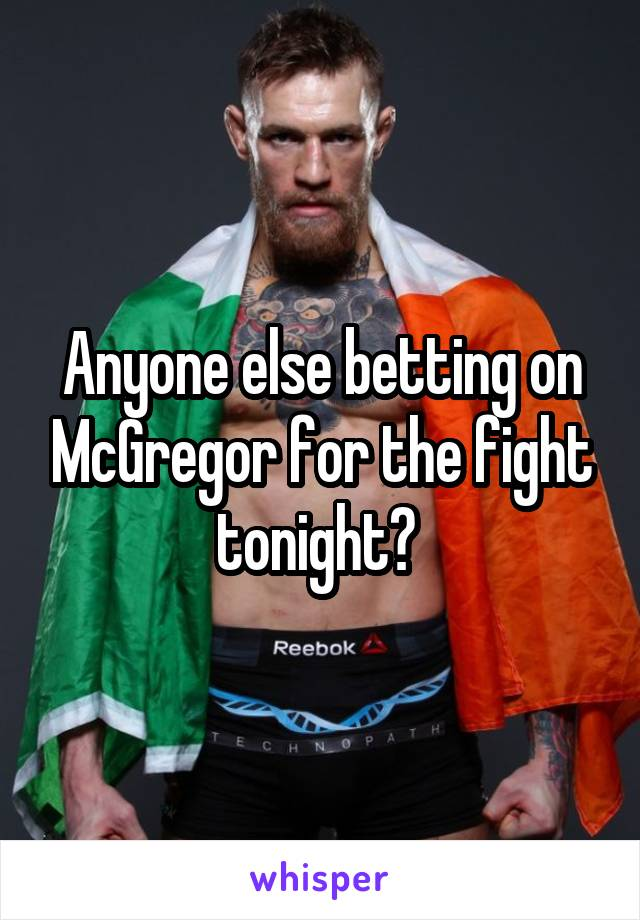 Anyone else betting on McGregor for the fight tonight?