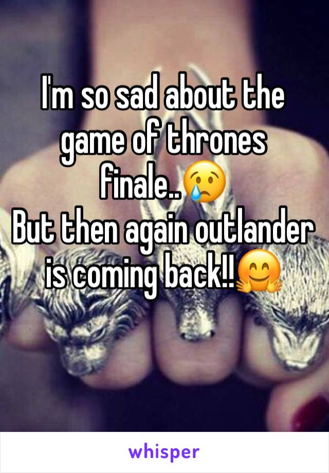 I'm so sad about the game of thrones finale..😢  But then again outlander is coming back!!🤗