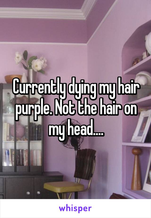 Currently dying my hair purple. Not the hair on my head....