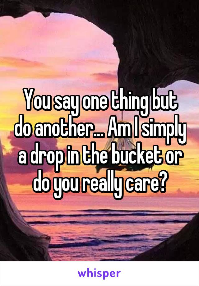 You say one thing but do another... Am I simply a drop in the bucket or do you really care?