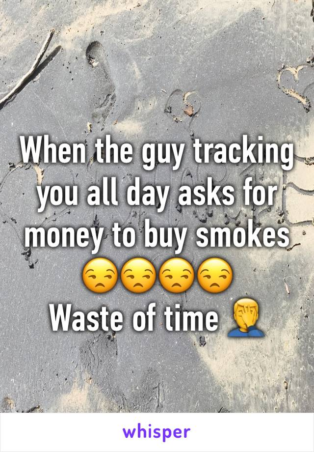 When the guy tracking you all day asks for money to buy smokes 😒😒😒😒  Waste of time 🤦♂️