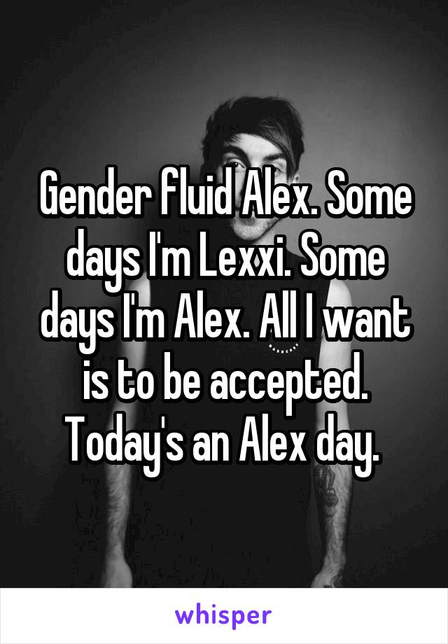 Gender fluid Alex. Some days I'm Lexxi. Some days I'm Alex. All I want is to be accepted. Today's an Alex day.