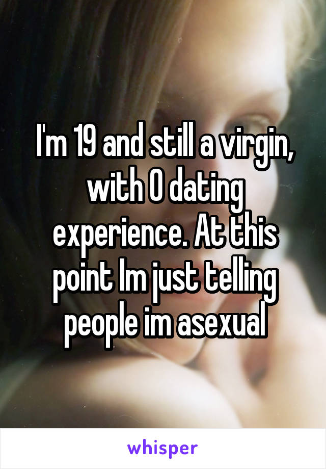 I'm 19 and still a virgin, with 0 dating experience. At this point Im just telling people im asexual