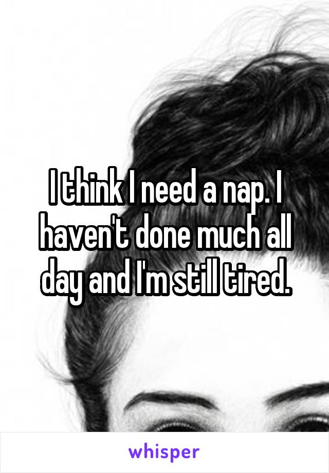 I think I need a nap. I haven't done much all day and I'm still tired.