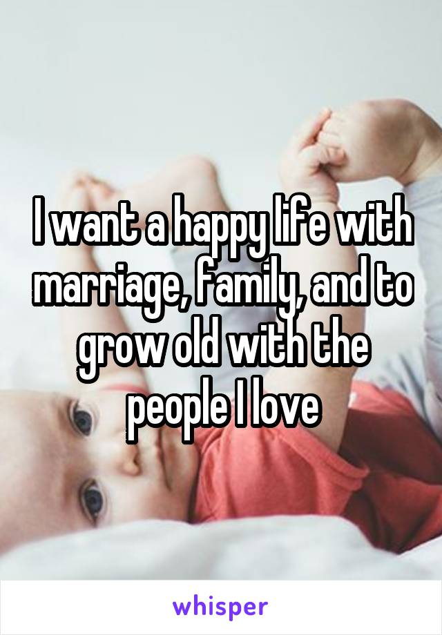 I want a happy life with marriage, family, and to grow old with the people I love