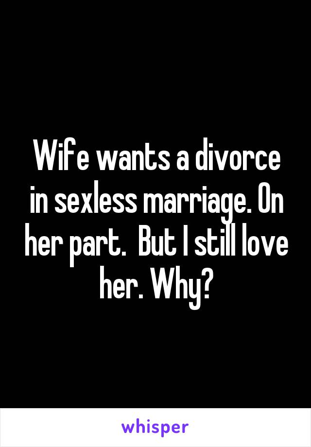 Wife wants a divorce in sexless marriage. On her part.  But I still love her. Why?