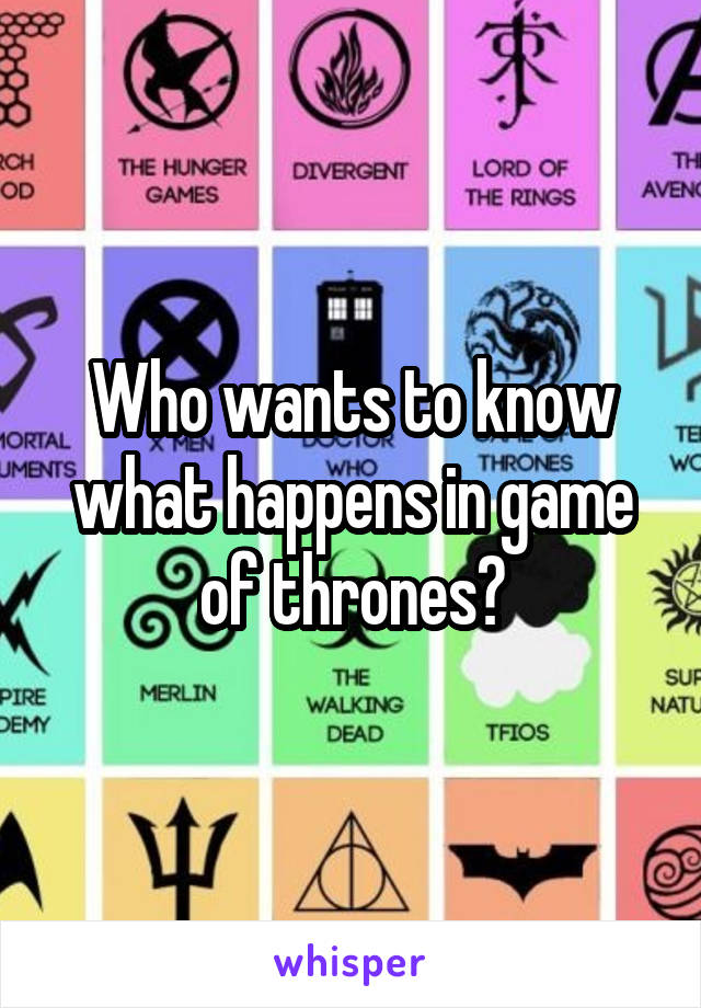 Who wants to know what happens in game of thrones?