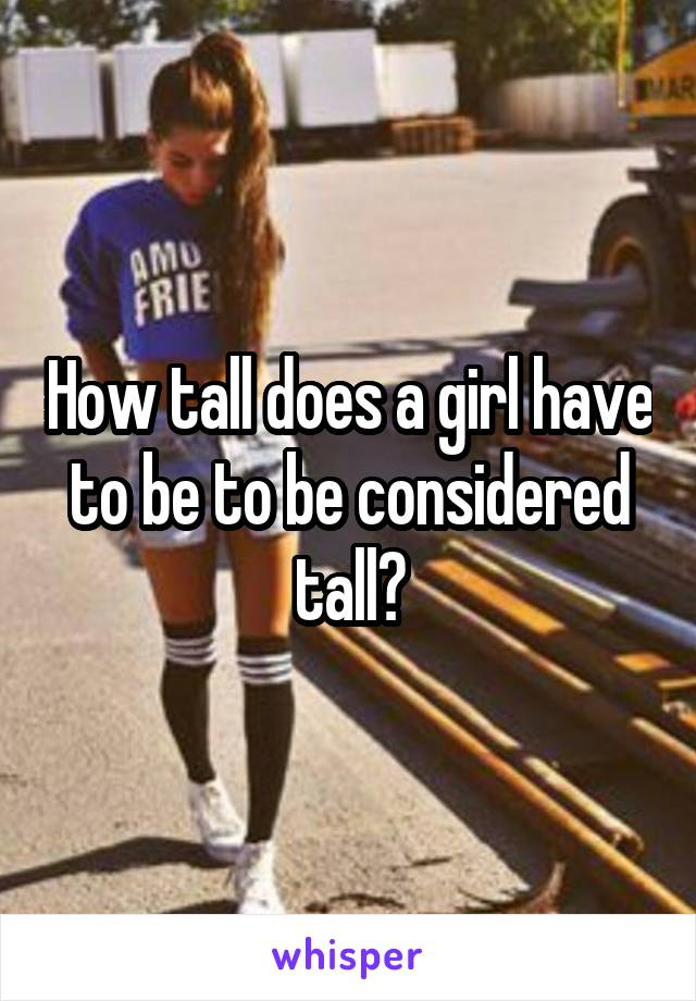 How tall does a girl have to be to be considered tall?