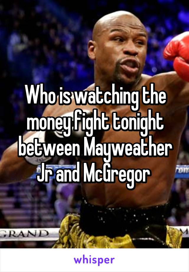Who is watching the money fight tonight between Mayweather Jr and McGregor
