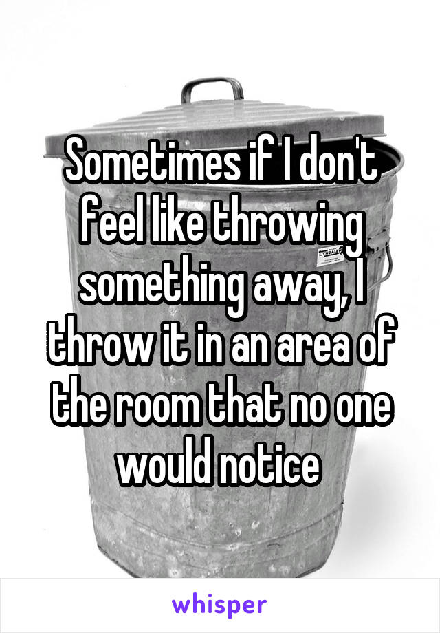 Sometimes if I don't feel like throwing something away, I throw it in an area of the room that no one would notice