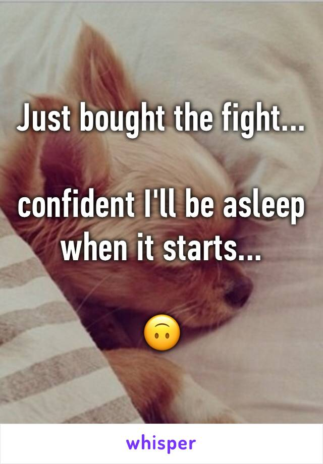 Just bought the fight...   confident I'll be asleep when it starts...  🙃
