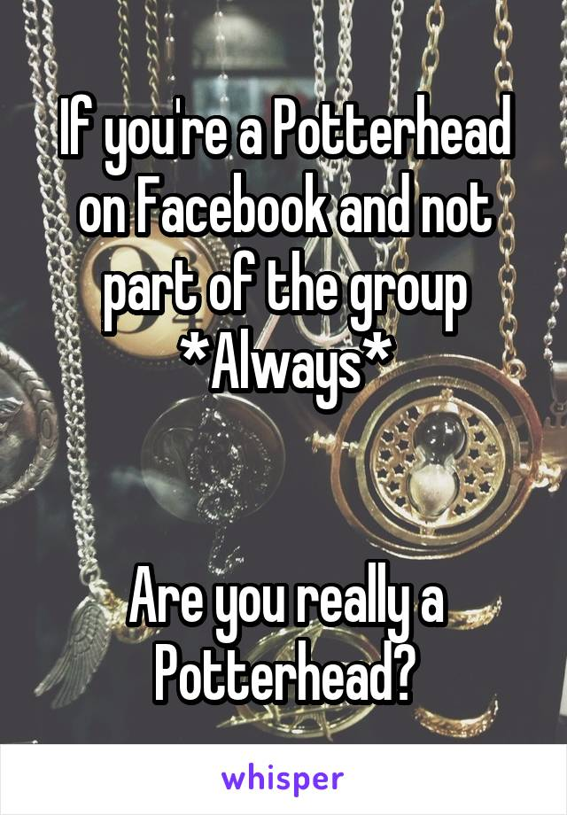 If you're a Potterhead on Facebook and not part of the group *Always*   Are you really a Potterhead?