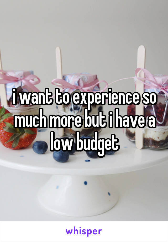 i want to experience so much more but i have a low budget