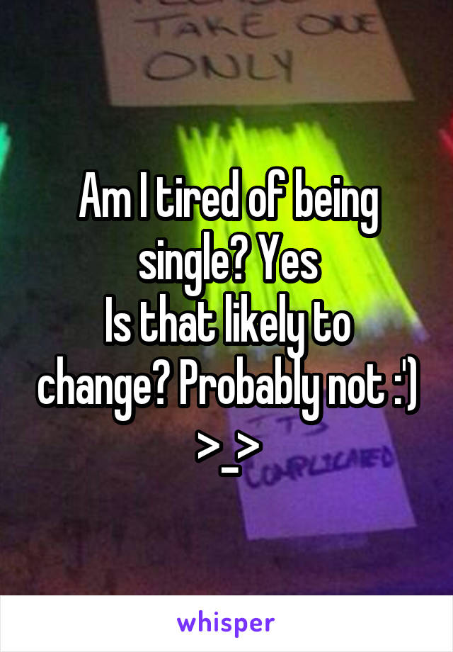 Am I tired of being single? Yes Is that likely to change? Probably not :') >_>