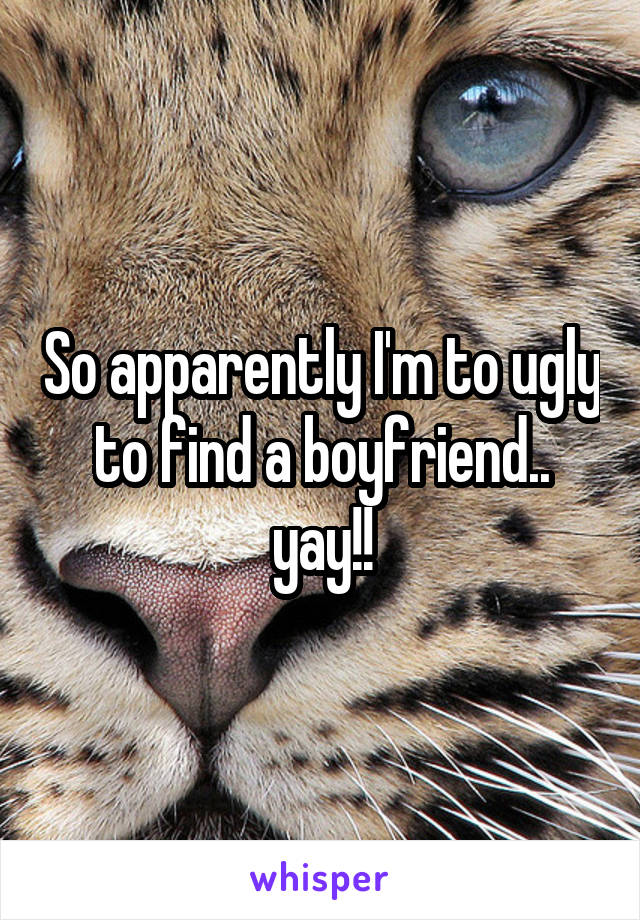 So apparently I'm to ugly to find a boyfriend.. yay!!