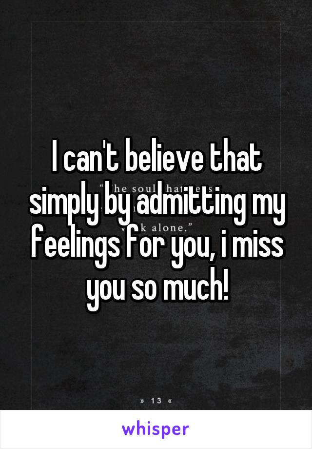 I can't believe that simply by admitting my feelings for you, i miss you so much!