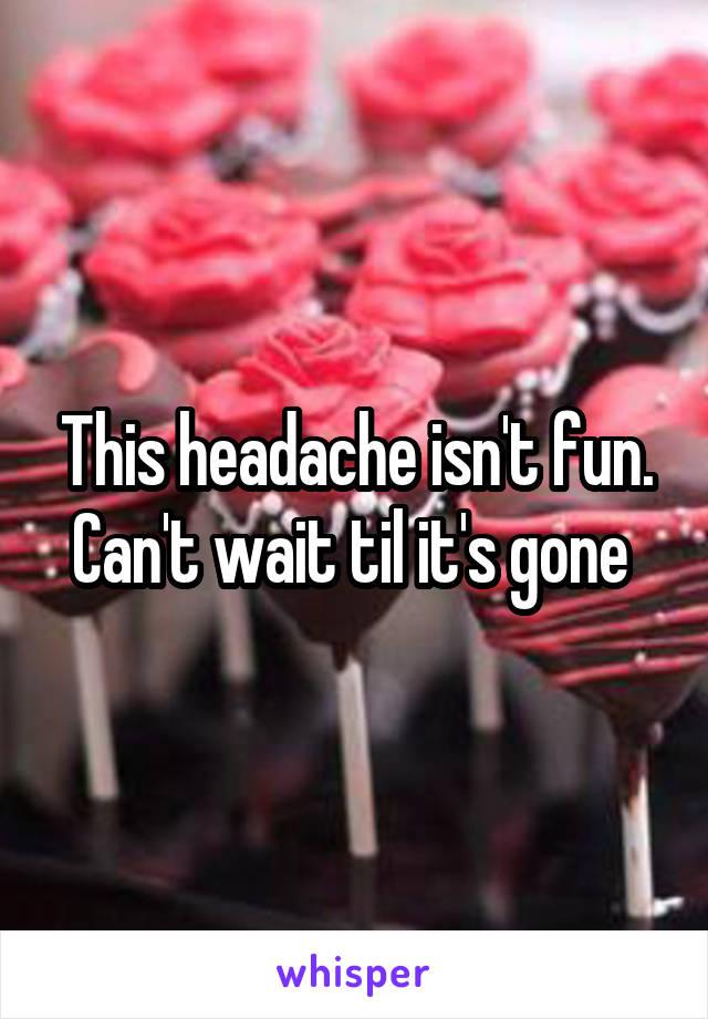 This headache isn't fun. Can't wait til it's gone