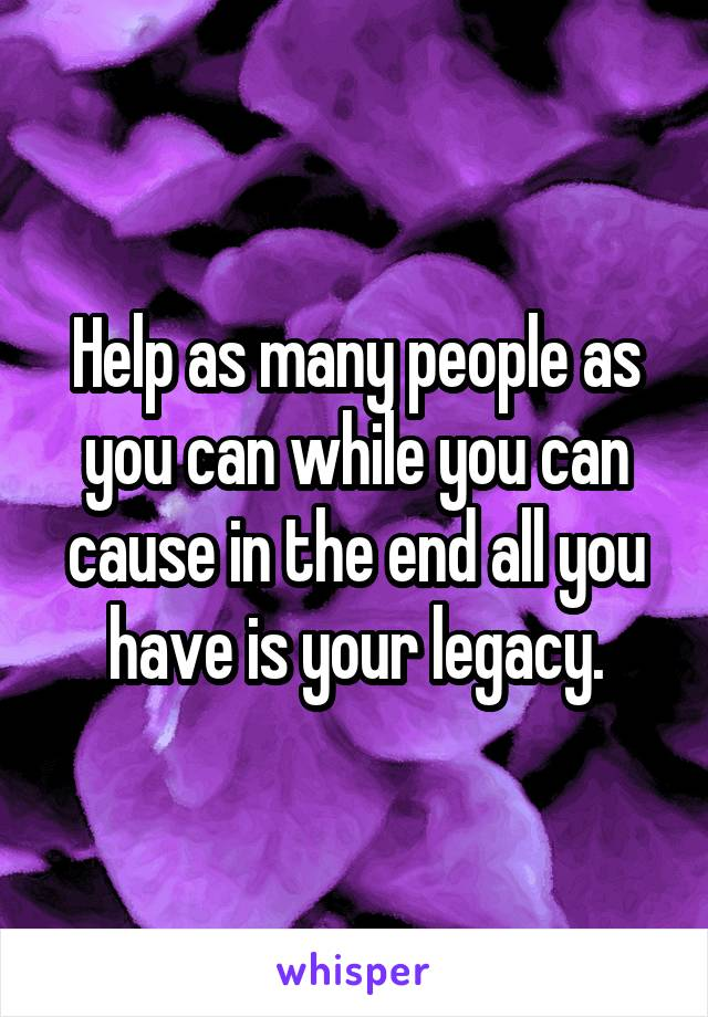 Help as many people as you can while you can cause in the end all you have is your legacy.
