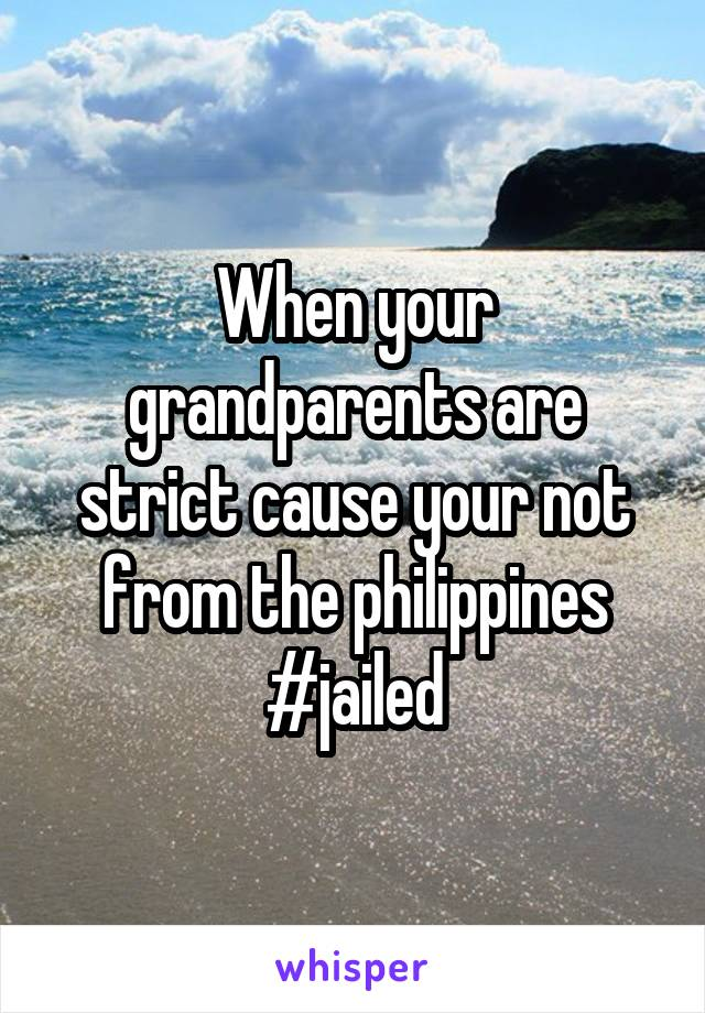 When your grandparents are strict cause your not from the philippines #jailed