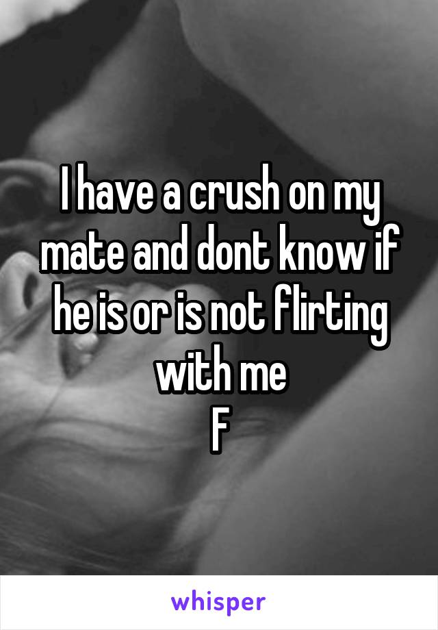 I have a crush on my mate and dont know if he is or is not flirting with me F