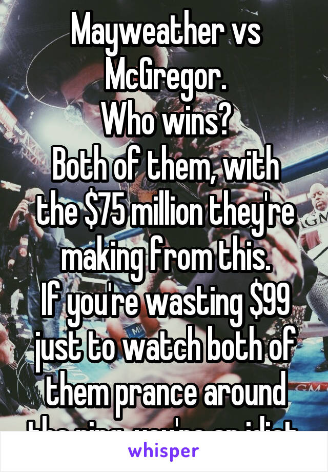 Mayweather vs McGregor. Who wins? Both of them, with the $75 million they're making from this. If you're wasting $99 just to watch both of them prance around the ring, you're an idiot.