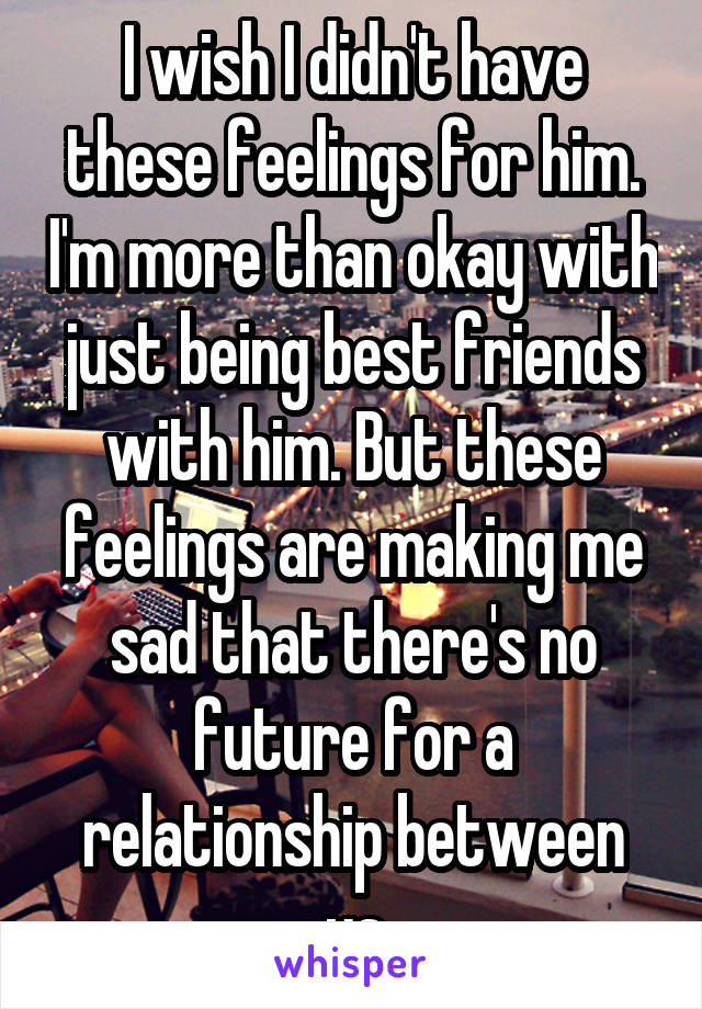 I wish I didn't have these feelings for him. I'm more than okay with just being best friends with him. But these feelings are making me sad that there's no future for a relationship between us