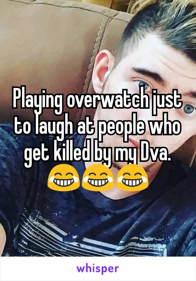 Playing overwatch just to laugh at people who get killed by my Dva. 😂😂😂