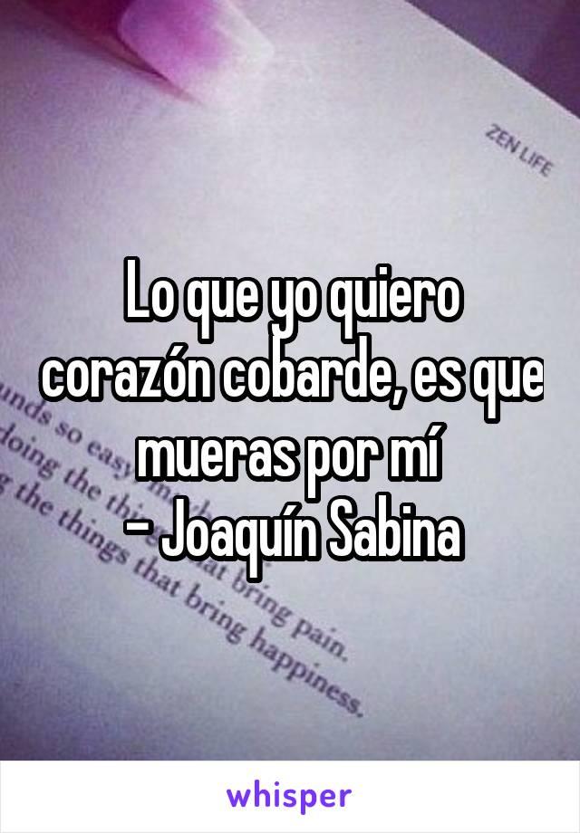 Lo que yo quiero corazón cobarde, es que mueras por mí  - Joaquín Sabina