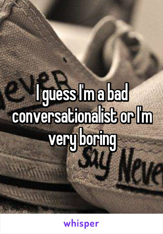 I guess I'm a bad conversationalist or I'm very boring