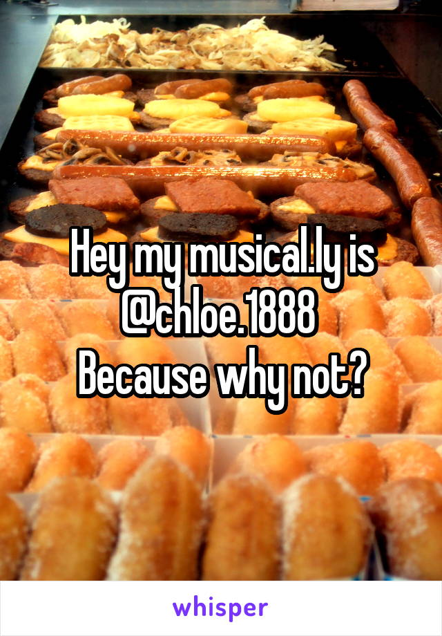 Hey my musical.ly is @chloe.1888  Because why not?