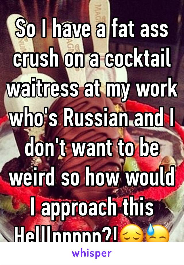 So I have a fat ass crush on a cocktail waitress at my work who's Russian and I don't want to be weird so how would I approach this Helllppppp?!😔😓