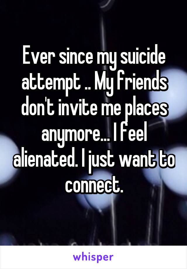 Ever since my suicide attempt .. My friends don't invite me places anymore... I feel alienated. I just want to connect.