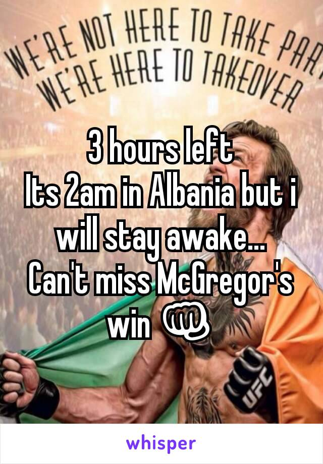 3 hours left Its 2am in Albania but i will stay awake... Can't miss McGregor's win 👊