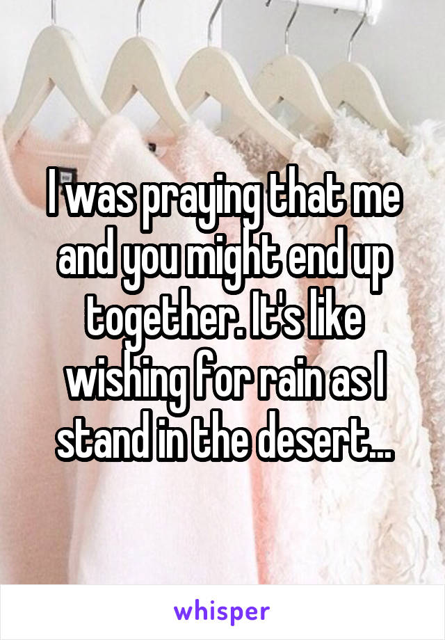 I was praying that me and you might end up together. It's like wishing for rain as I stand in the desert...