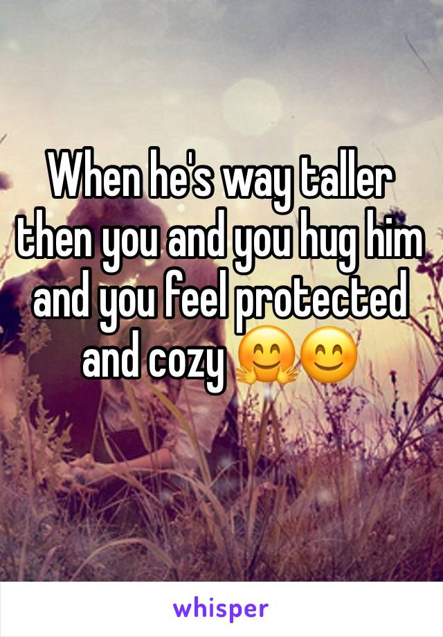 When he's way taller then you and you hug him and you feel protected and cozy 🤗😊