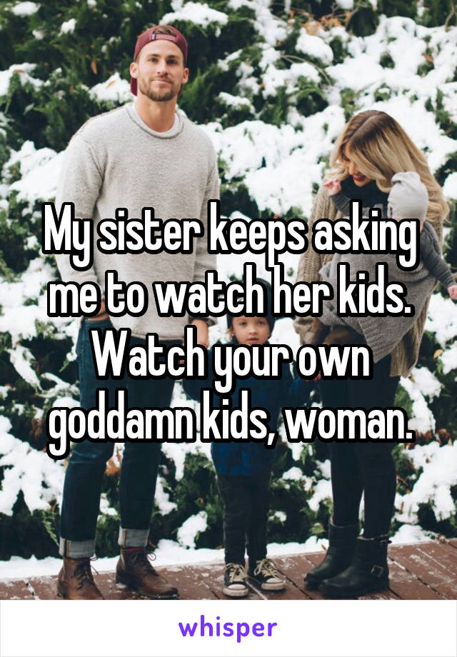 My sister keeps asking me to watch her kids. Watch your own goddamn kids, woman.