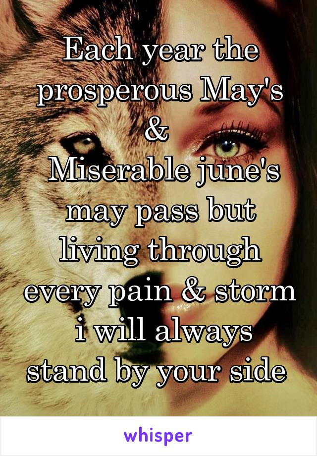 Each year the prosperous May's &   Miserable june's may pass but living through every pain & storm  i will always stand by your side