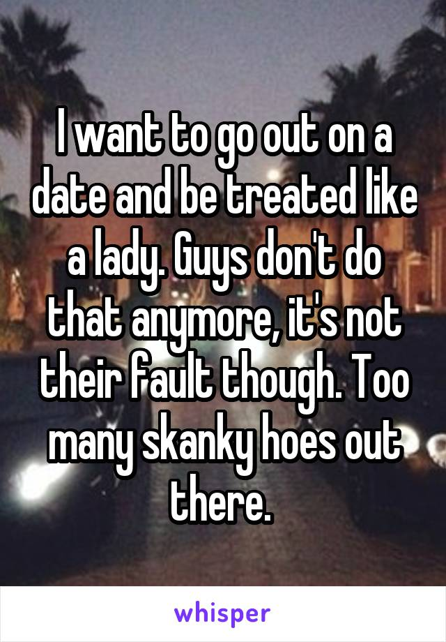 I want to go out on a date and be treated like a lady. Guys don't do that anymore, it's not their fault though. Too many skanky hoes out there.