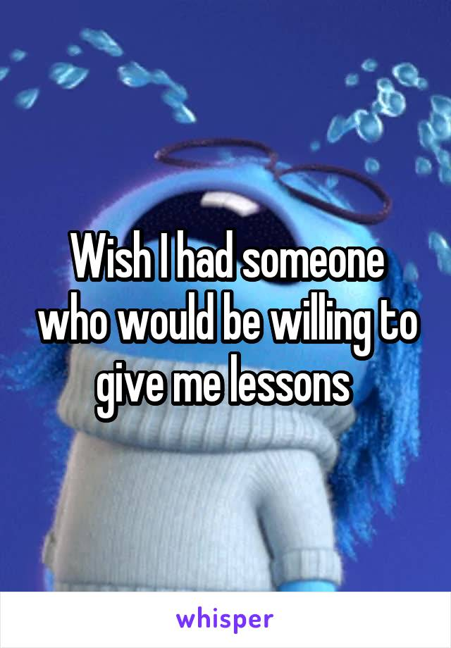 Wish I had someone who would be willing to give me lessons