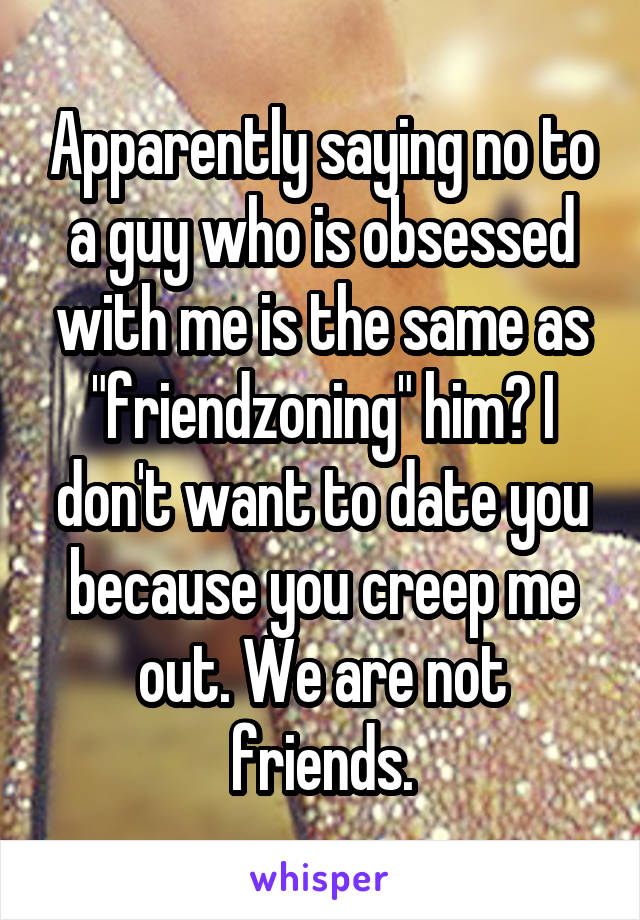 """Apparently saying no to a guy who is obsessed with me is the same as """"friendzoning"""" him? I don't want to date you because you creep me out. We are not friends."""