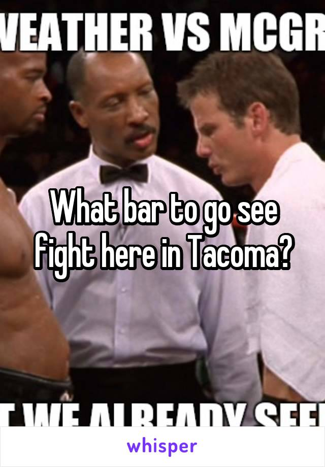 What bar to go see fight here in Tacoma?