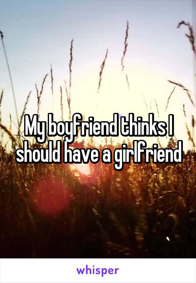 My boyfriend thinks I should have a girlfriend