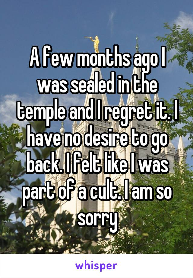 A few months ago I was sealed in the temple and I regret it. I have no desire to go back. I felt like I was part of a cult. I am so sorry